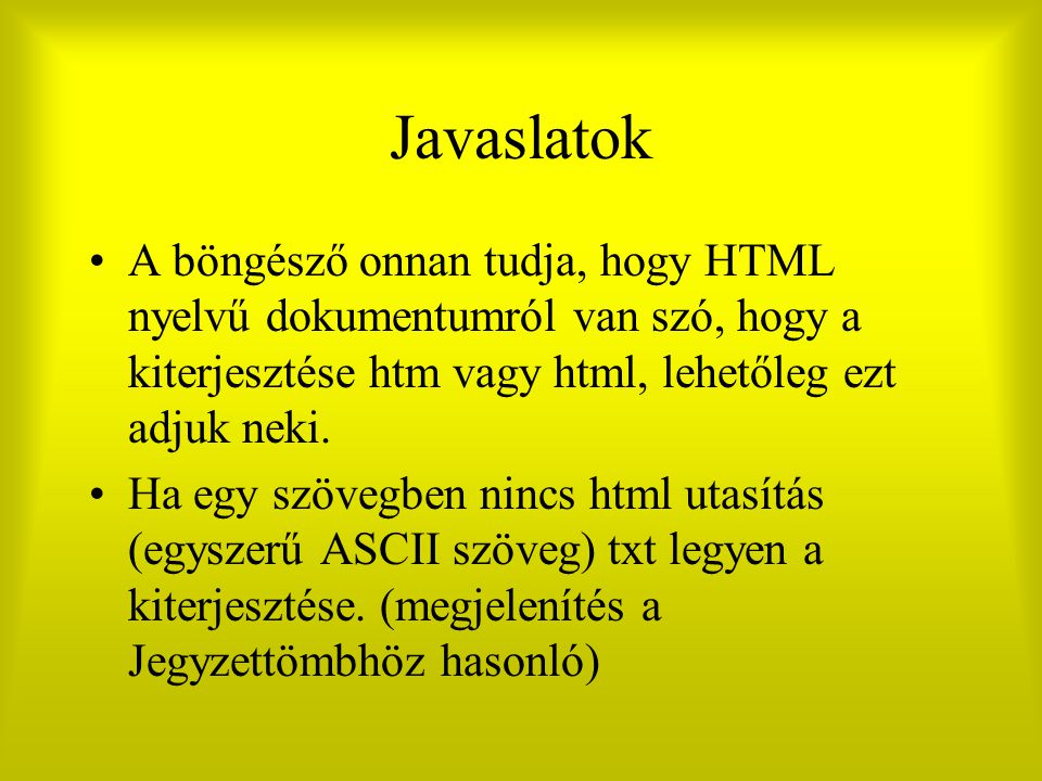 Javaslatok A böngésző onnan tudja, hogy HTML nyelvű dokumentumról van szó, hogy a kiterjesztése htm vagy html, lehetőleg ezt adjuk neki. Ha egy szöveg