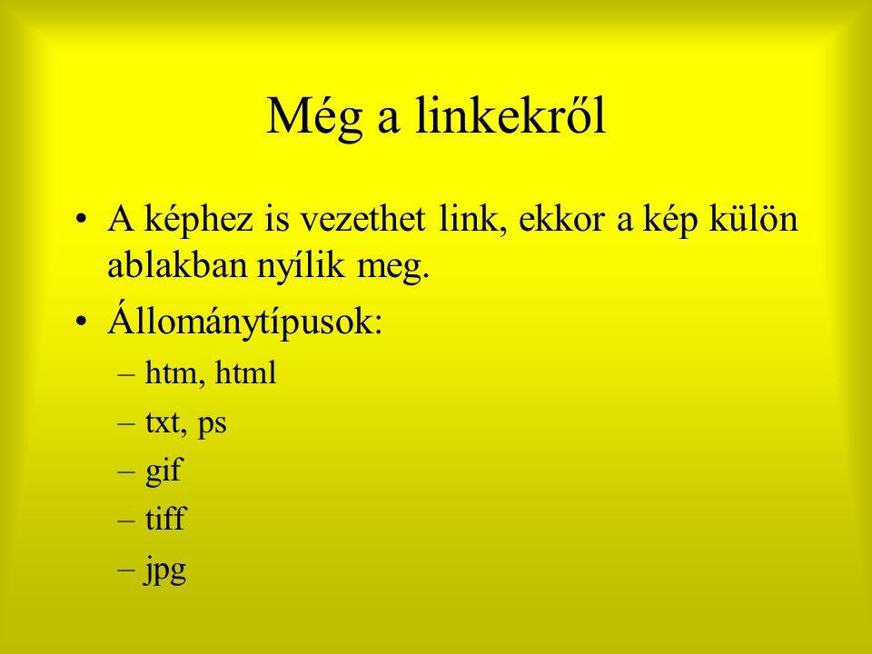 Még a linkekről A képhez is vezethet link, ekkor a kép külön ablakban nyílik meg. Állománytípusok: –htm, html –txt, ps –gif –tiff –jpg