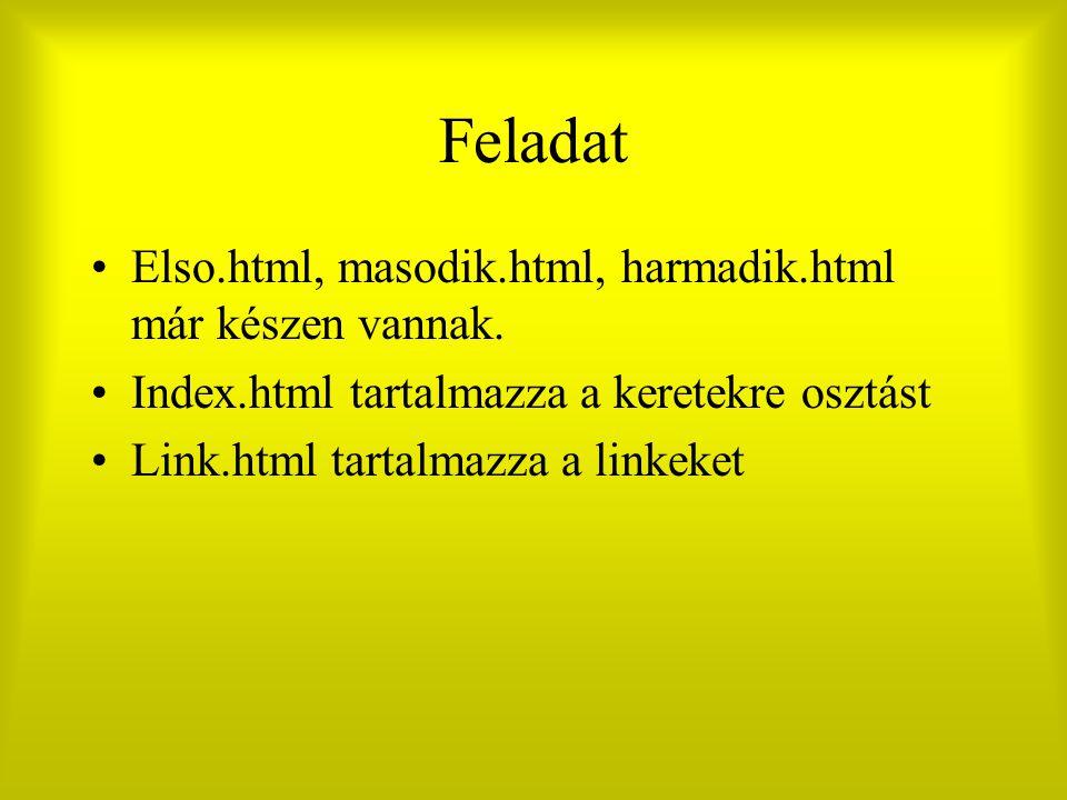 Feladat Elso.html, masodik.html, harmadik.html már készen vannak. Index.html tartalmazza a keretekre osztást Link.html tartalmazza a linkeket