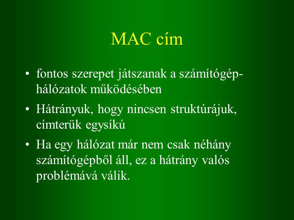 MAC cím fontos szerepet játszanak a számítógép- hálózatok működésében Hátrányuk, hogy nincsen struktúrájuk, címterük egysíkú Ha egy hálózat már nem csak néhány számítógépből áll, ez a hátrány valós problémává válik.