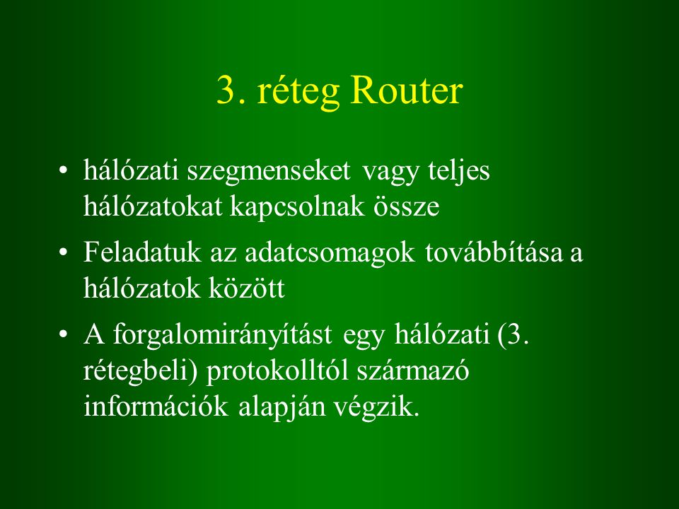 3. réteg Router hálózati szegmenseket vagy teljes hálózatokat kapcsolnak össze Feladatuk az adatcsomagok továbbítása a hálózatok között A forgalomirán