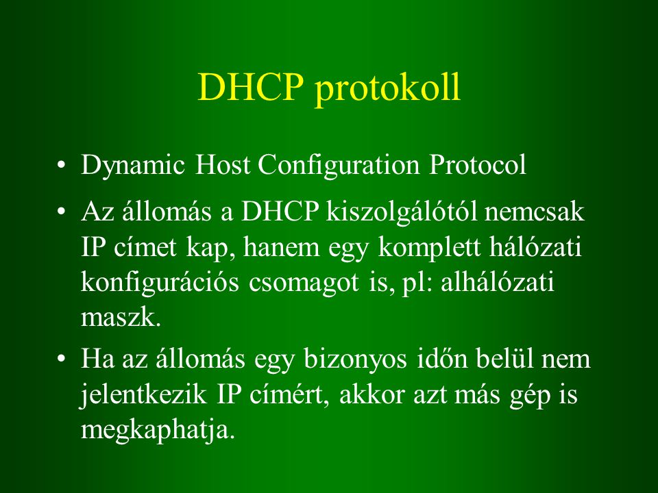 DHCP protokoll Dynamic Host Configuration Protocol Az állomás a DHCP kiszolgálótól nemcsak IP címet kap, hanem egy komplett hálózati konfigurációs csomagot is, pl: alhálózati maszk.