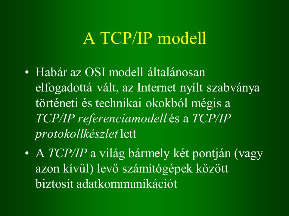 A TCP/IP modell Habár az OSI modell általánosan elfogadottá vált, az Internet nyílt szabványa történeti és technikai okokból mégis a TCP/IP referenciamodell és a TCP/IP protokollkészlet lett A TCP/IP a világ bármely két pontján (vagy azon kívül) levő számítógépek között biztosít adatkommunikációt