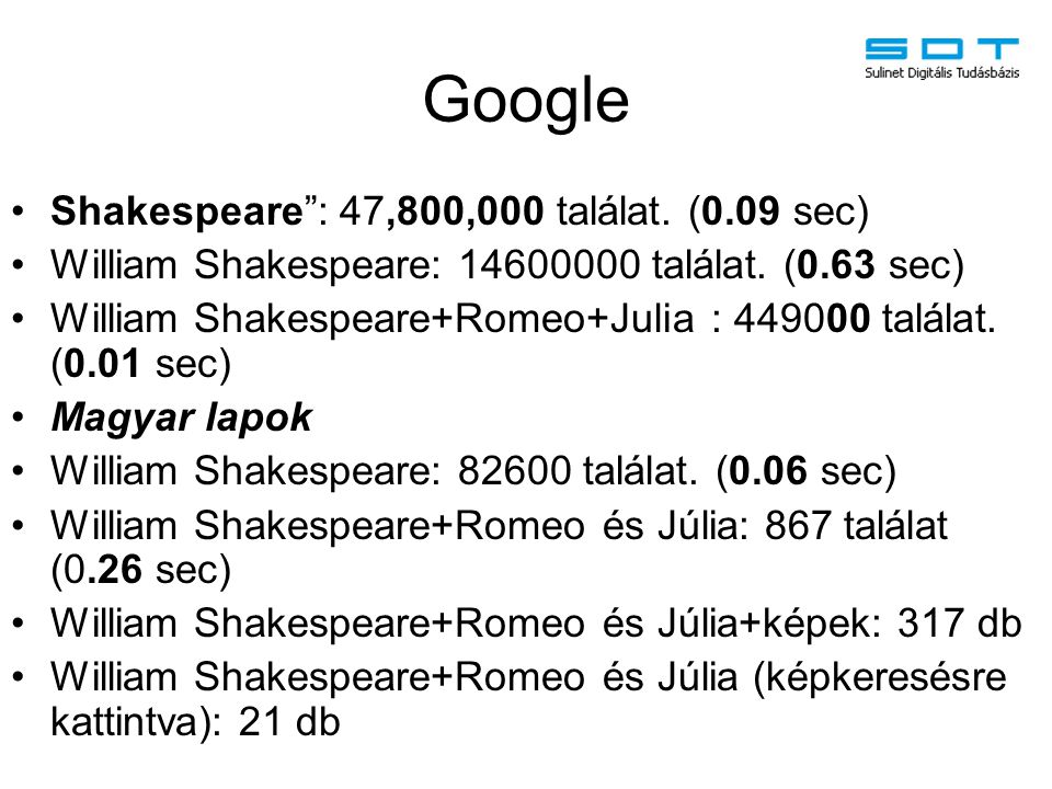 "Google Shakespeare"": 47,800,000 találat. (0.09 sec) William Shakespeare: 14600000 találat. (0.63 sec) William Shakespeare+Romeo+Julia : 449000 találat"