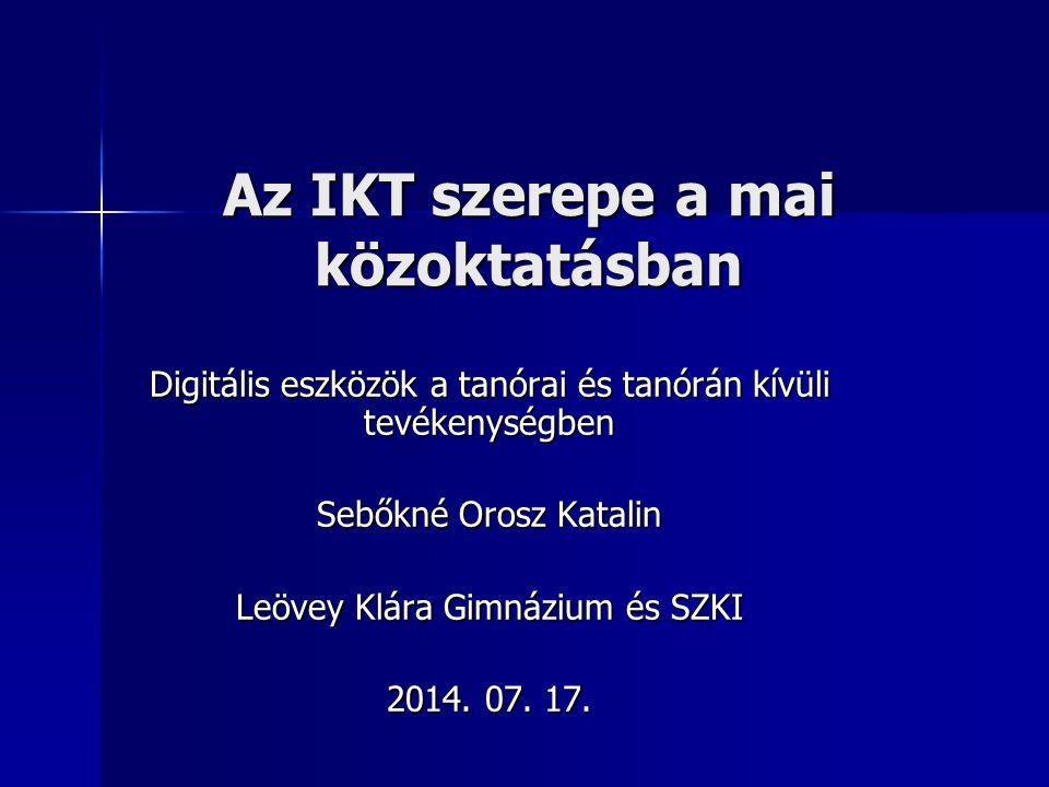Az IKT szerepe a mai közoktatásban Digitális eszközök a tanórai és tanórán kívüli tevékenységben Sebőkné Orosz Katalin Leövey Klára Gimnázium és SZKI 2014.