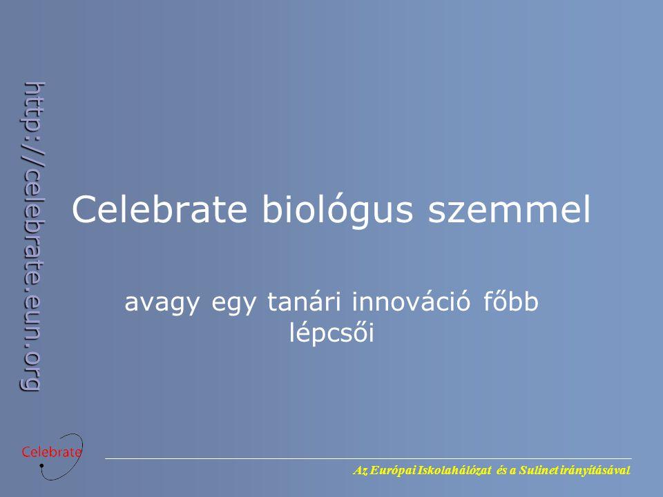 Az Európai Iskolahálózat és a Sulinet irányításával http://celebrate.eun.org Celebrate biológus szemmel avagy egy tanári innováció főbb lépcsői