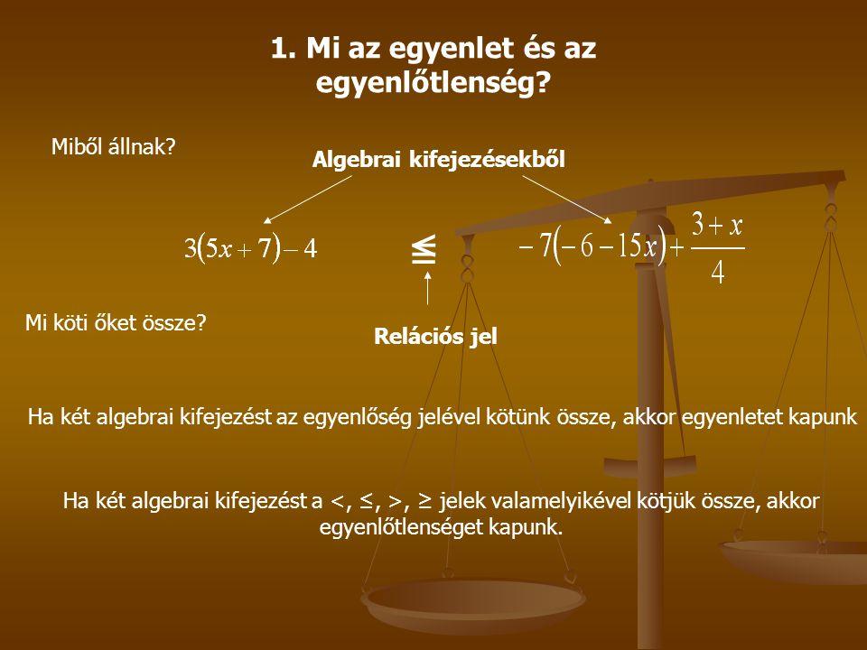 1. Mi az egyenlet és az egyenlőtlenség? Miből állnak? Algebrai kifejezésekből Mi köti őket össze? =≤ Relációs jel Ha két algebrai kifejezést az egyenl