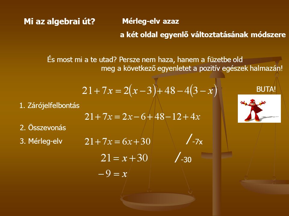 Mi az algebrai út? Mérleg-elv azaz a két oldal egyenlő változtatásának módszere És most mi a te utad? Persze nem haza, hanem a füzetbe old meg a követ