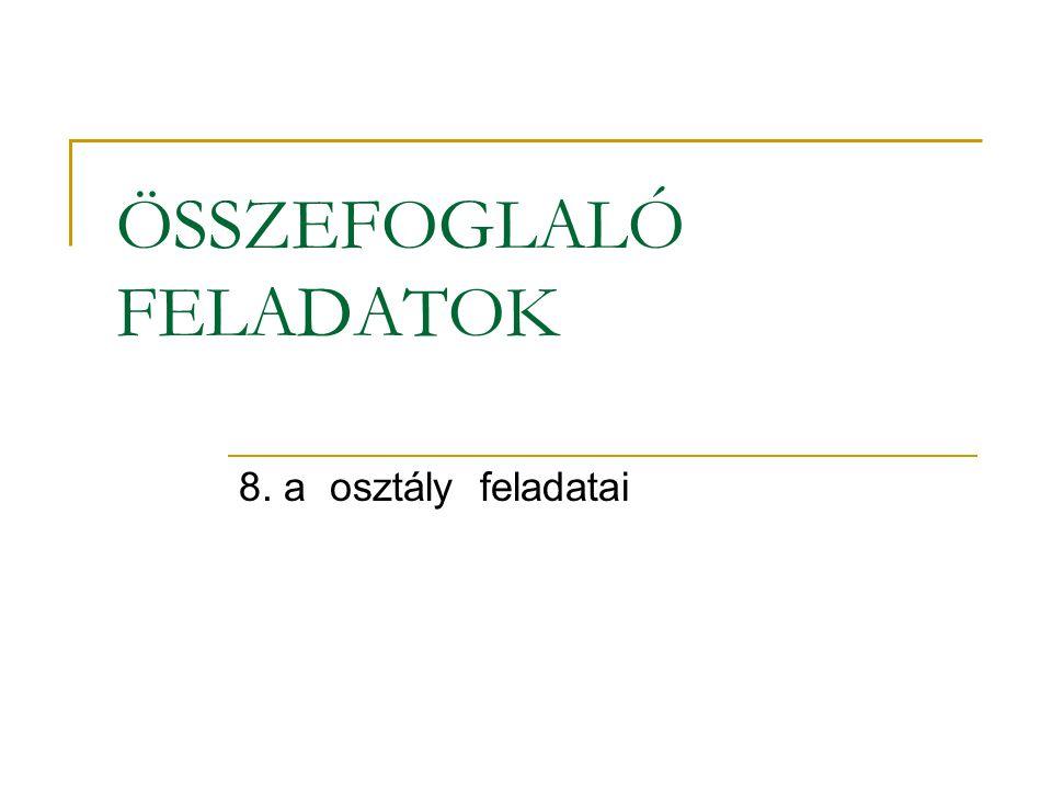 ÖSSZEFOGLALÓ FELADATOK 8. a osztály feladatai