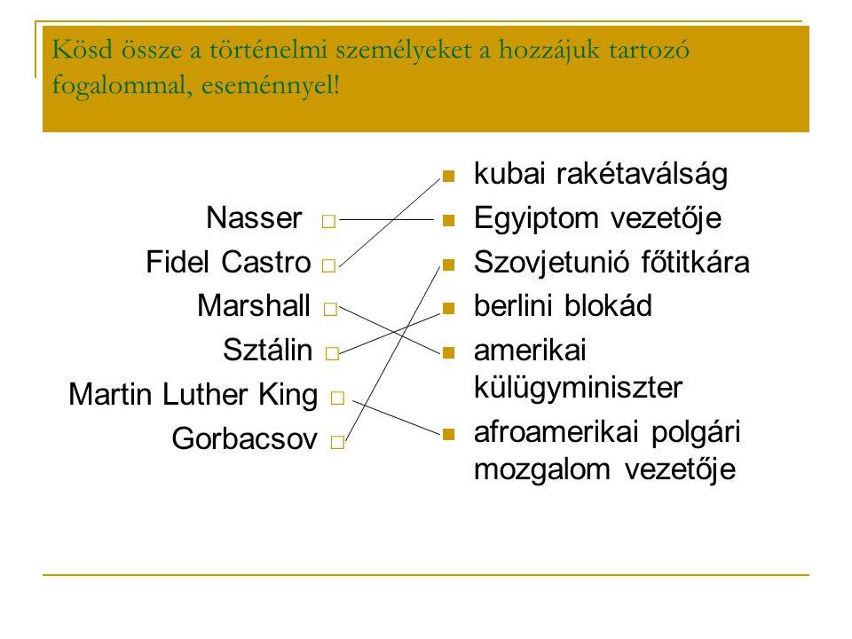 Kösd össze a történelmi személyeket a hozzájuk tartozó fogalommal, eseménnyel! Nasser □ Fidel Castro □ Marshall □ Sztálin □ Martin Luther King □ Gorba