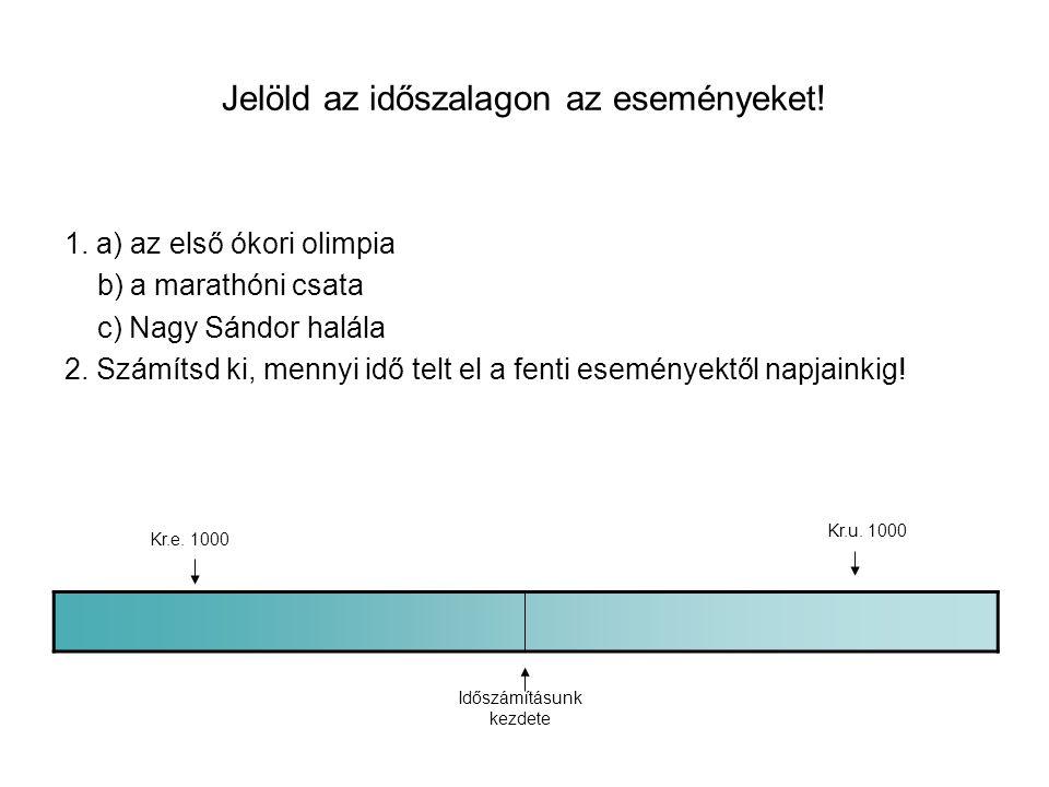 Jelöld az időszalagon az eseményeket! 1. a) az első ókori olimpia b) a marathóni csata c) Nagy Sándor halála 2. Számítsd ki, mennyi idő telt el a fent