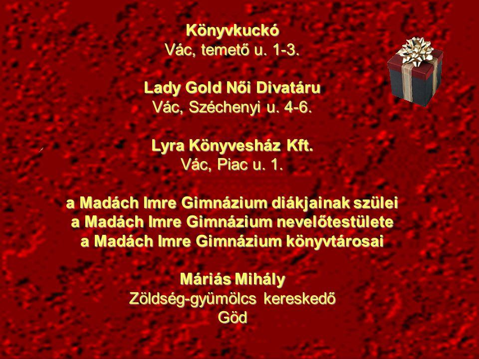 Könyvkuckó Vác, temető u. 1-3. Lady Gold Női Divatáru Vác, Széchenyi u. 4-6. Lyra Könyvesház Kft. Vác, Piac u. 1. a Madách Imre Gimnázium diákjainak s