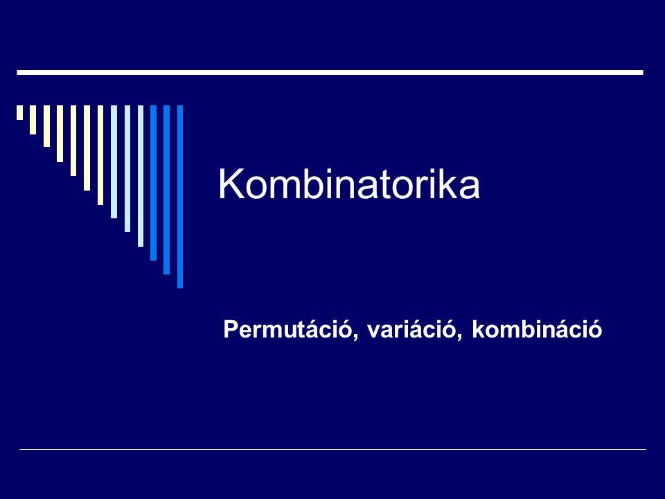Kombinatorika Permutáció, variáció, kombináció