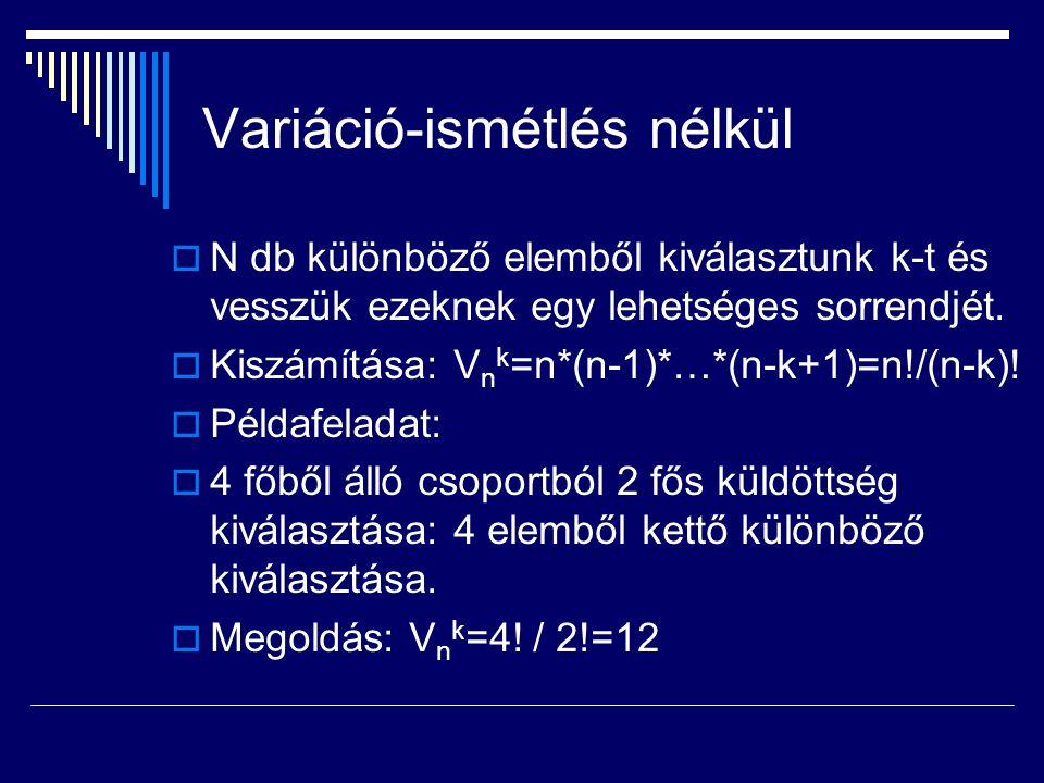 Variáció-ismétlés nélkül  N db különböző elemből kiválasztunk k-t és vesszük ezeknek egy lehetséges sorrendjét.