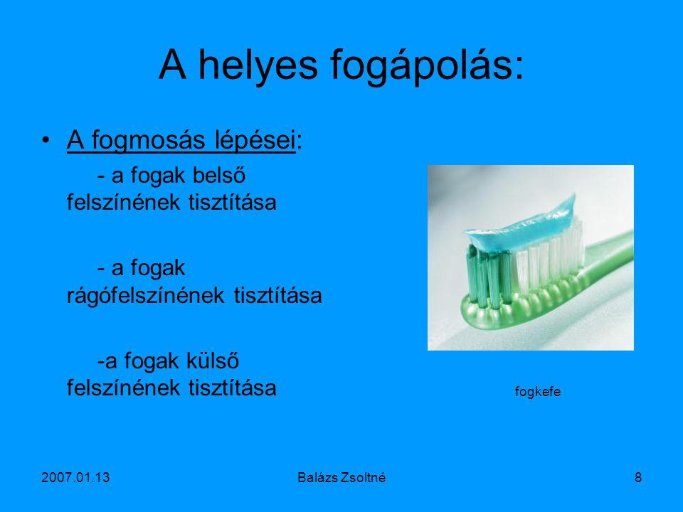 2007.01.13Balázs Zsoltné8 A helyes fogápolás: A fogmosás lépései: - a fogak belső felszínének tisztítása - a fogak rágófelszínének tisztítása -a fogak