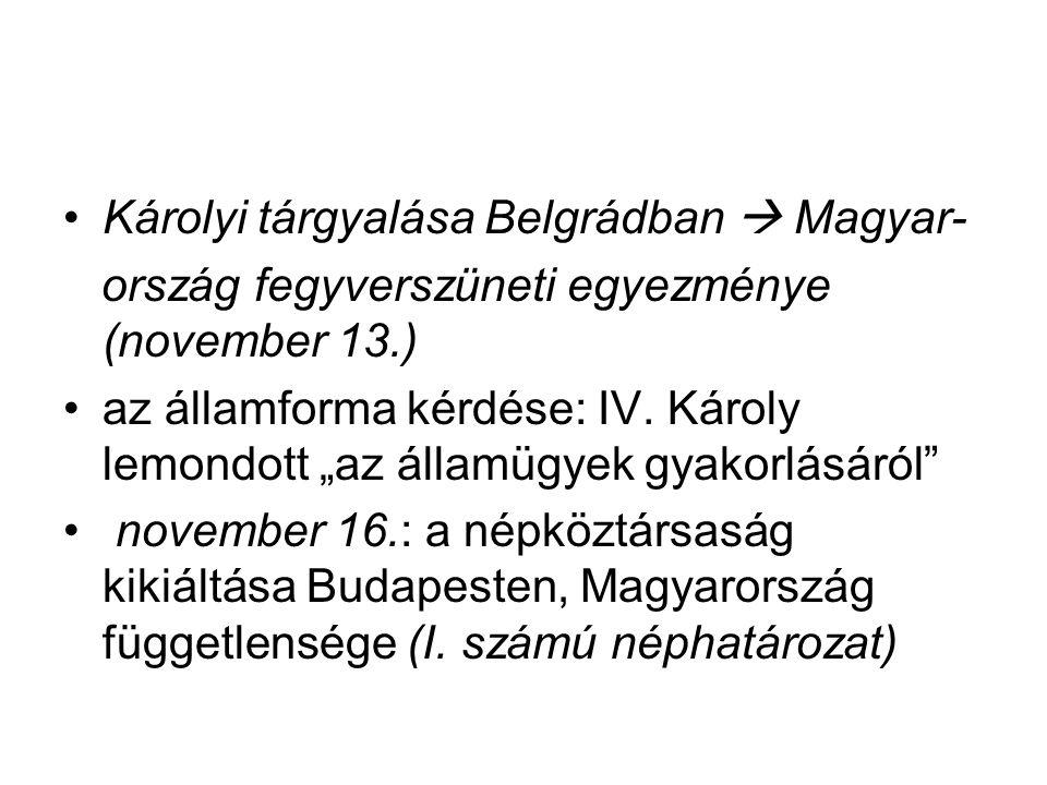 """Károlyi tárgyalása Belgrádban  Magyar- ország fegyverszüneti egyezménye (november 13.) az államforma kérdése: IV. Károly lemondott """"az államügyek gya"""