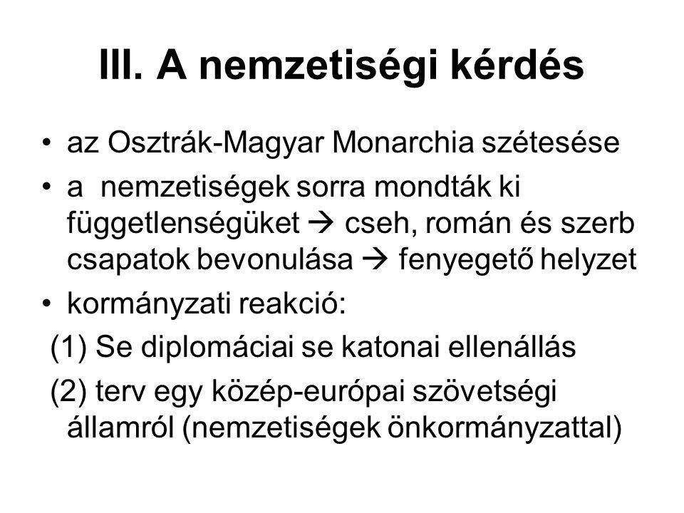 III. A nemzetiségi kérdés az Osztrák-Magyar Monarchia szétesése a nemzetiségek sorra mondták ki függetlenségüket  cseh, román és szerb csapatok bevon