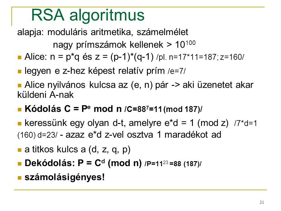 31 RSA algoritmus alapja: moduláris aritmetika, számelmélet nagy prímszámok kellenek > 10 100 Alice: n = p*q és z = (p-1)*(q-1) /pl. n=17*11=187; z=16