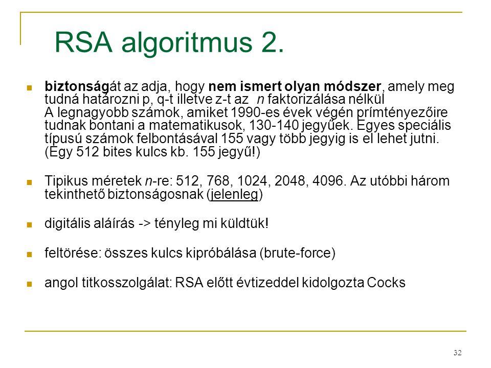 32 RSA algoritmus 2. biztonságát az adja, hogy nem ismert olyan módszer, amely meg tudná határozni p, q-t illetve z-t az n faktorizálása nélkül A legn