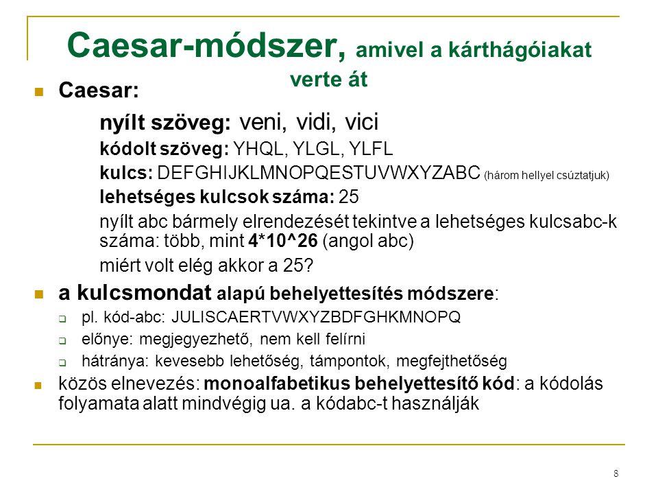 8 Caesar-módszer, amivel a kárthágóiakat verte át Caesar: nyílt szöveg: veni, vidi, vici kódolt szöveg: YHQL, YLGL, YLFL kulcs: DEFGHIJKLMNOPQESTUVWXY