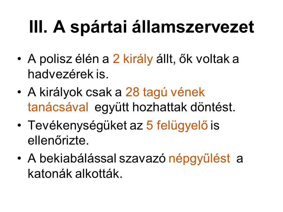 III. A spártai államszervezet A polisz élén a 2 király állt, ők voltak a hadvezérek is. A királyok csak a 28 tagú vének tanácsával együtt hozhattak dö