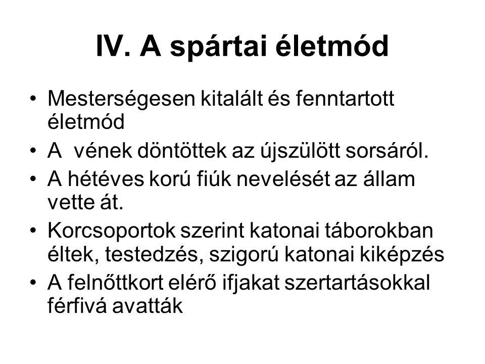 IV. A spártai életmód Mesterségesen kitalált és fenntartott életmód A vének döntöttek az újszülött sorsáról. A hétéves korú fiúk nevelését az állam ve