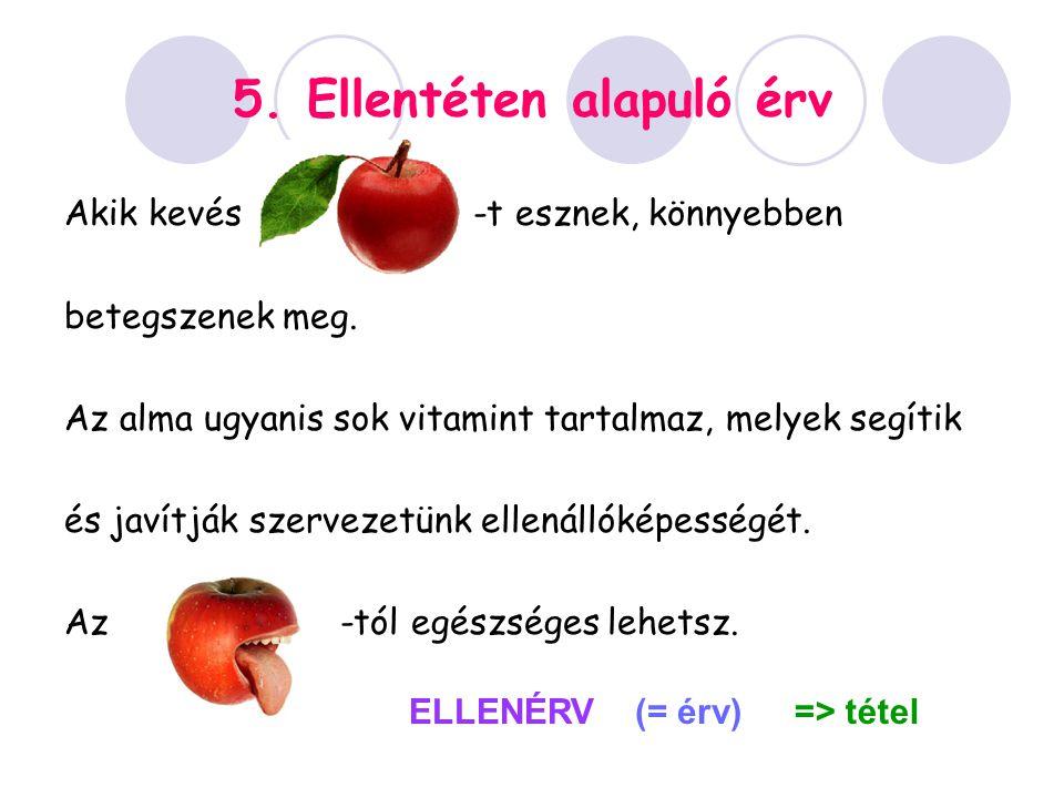 5. Ellentéten alapuló érv Akik kevés -t esznek, könnyebben betegszenek meg. Az alma ugyanis sok vitamint tartalmaz, melyek segítik és javítják szervez