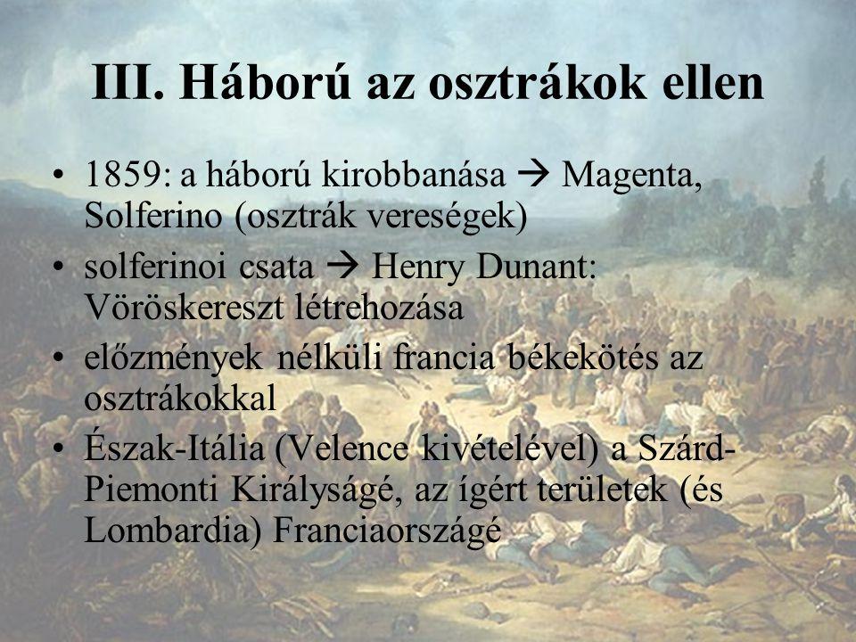 III. Háború az osztrákok ellen 1859: a háború kirobbanása  Magenta, Solferino (osztrák vereségek) solferinoi csata  Henry Dunant: Vöröskereszt létre