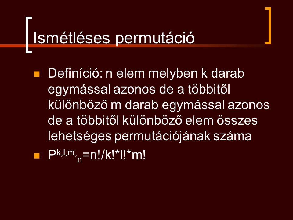 Ismétléses permutáció Definíció: n elem melyben k darab egymással azonos de a többitől különböző m darab egymással azonos de a többitől különböző elem
