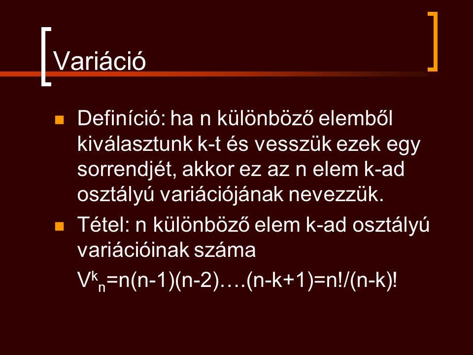 Variáció Definíció: ha n különböző elemből kiválasztunk k-t és vesszük ezek egy sorrendjét, akkor ez az n elem k-ad osztályú variációjának nevezzük. T