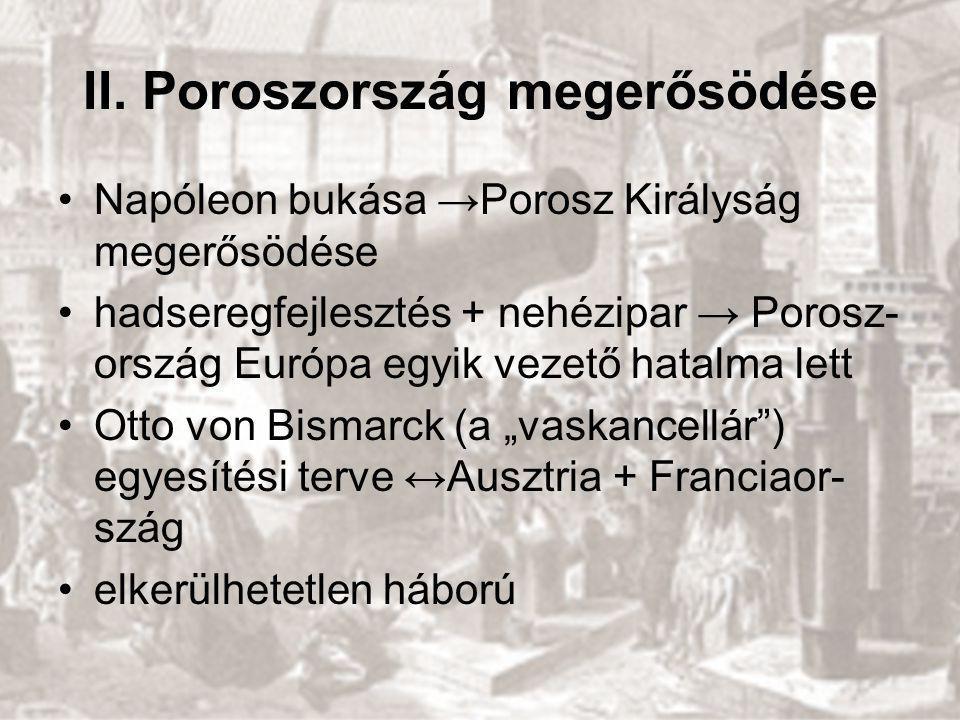 II. Poroszország megerősödése Napóleon bukása →Porosz Királyság megerősödése hadseregfejlesztés + nehézipar → Porosz- ország Európa egyik vezető hatal