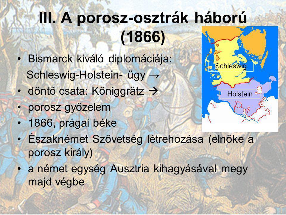 III. A porosz-osztrák háború (1866) Bismarck kiváló diplomáciája: Schleswig-Holstein- ügy → döntő csata: Königgrätz  porosz győzelem 1866, prágai bék