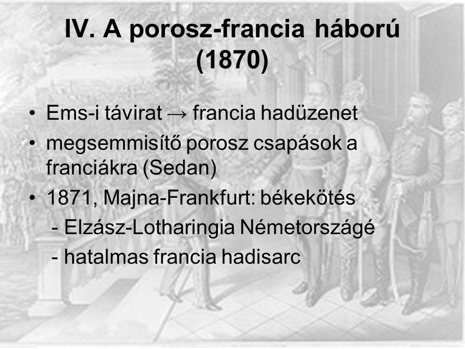 IV. A porosz-francia háború (1870) Ems-i távirat → francia hadüzenet megsemmisítő porosz csapások a franciákra (Sedan) 1871, Majna-Frankfurt: békeköté