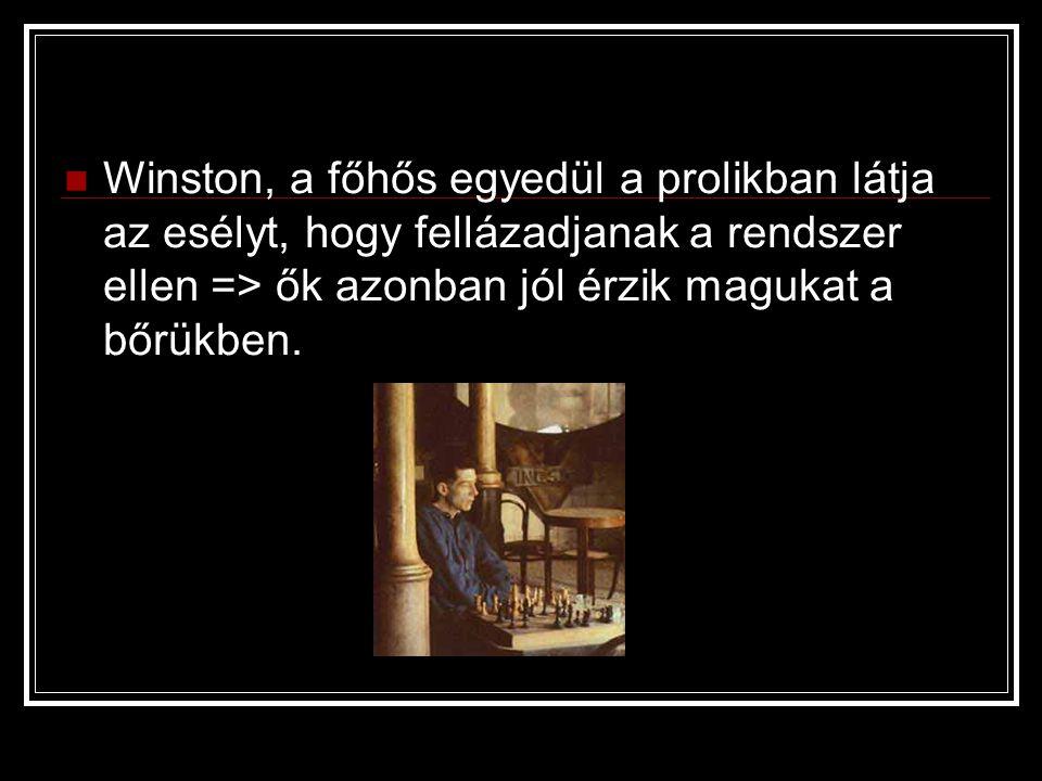 Winston, a főhős egyedül a prolikban látja az esélyt, hogy fellázadjanak a rendszer ellen => ők azonban jól érzik magukat a bőrükben.