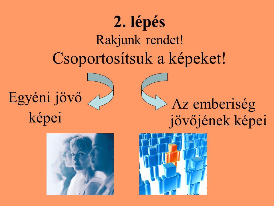 2. lépés Rakjunk rendet! Csoportosítsuk a képeket! Egyéni jövő képei Az emberiség jövőjének képei