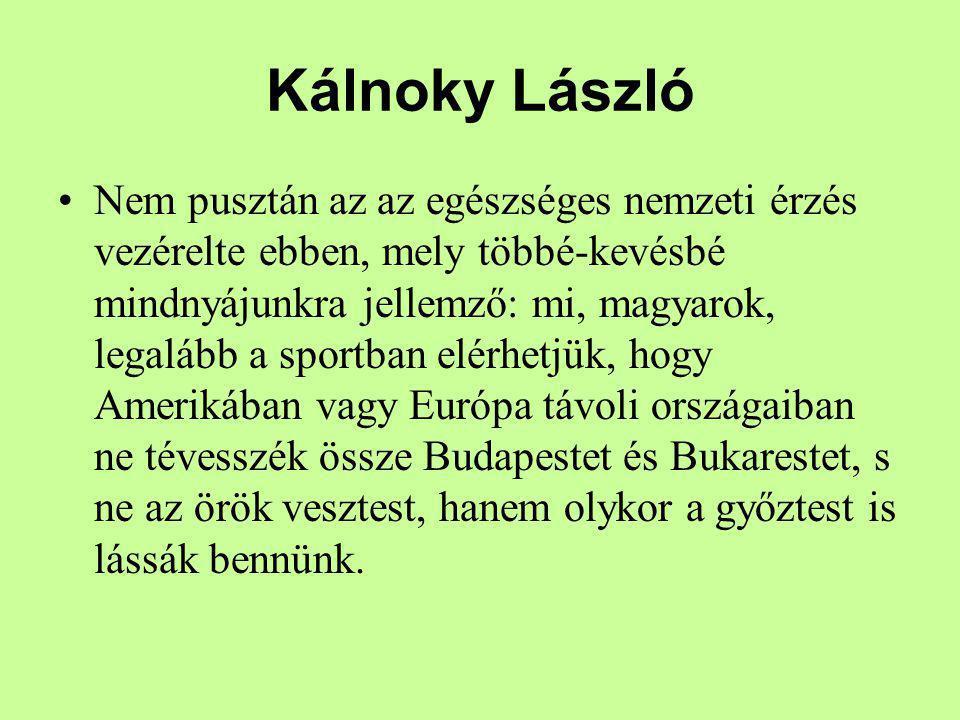 Kálnoky László Nem pusztán az az egészséges nemzeti érzés vezérelte ebben, mely többé-kevésbé mindnyájunkra jellemző: mi, magyarok, legalább a sportba