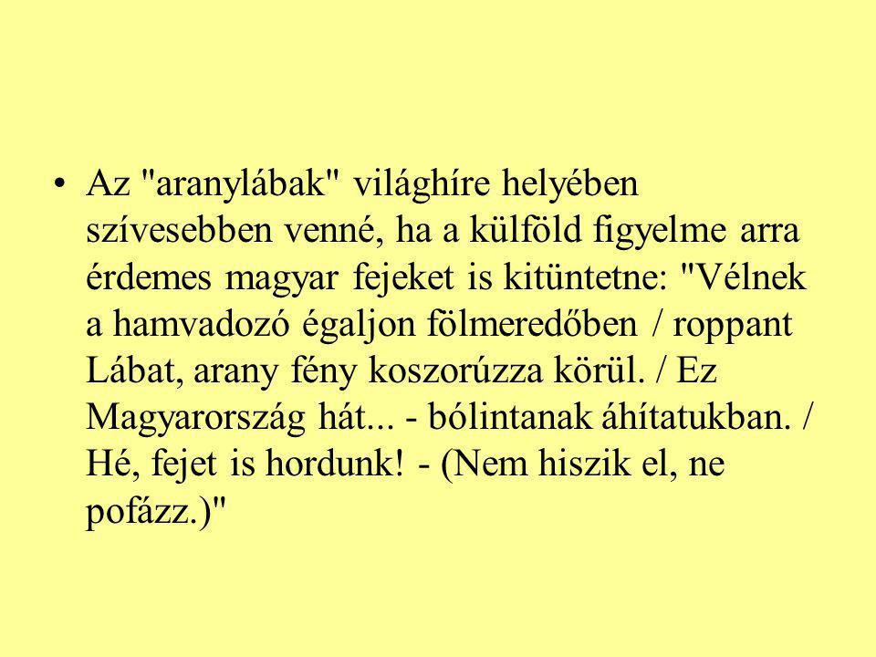 Az aranylábak világhíre helyében szívesebben venné, ha a külföld figyelme arra érdemes magyar fejeket is kitüntetne: Vélnek a hamvadozó égaljon fölmeredőben / roppant Lábat, arany fény koszorúzza körül.