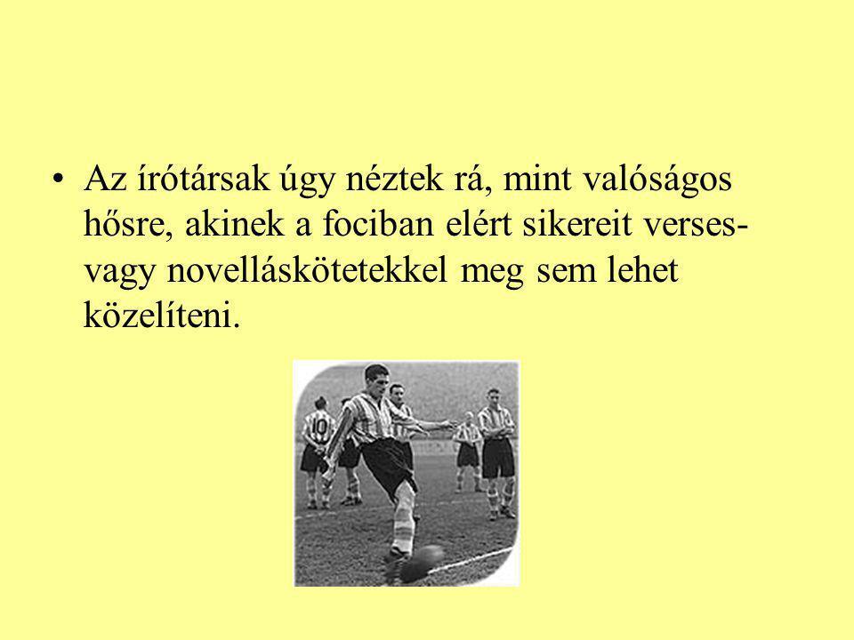 Az írótársak úgy néztek rá, mint valóságos hősre, akinek a fociban elért sikereit verses- vagy novelláskötetekkel meg sem lehet közelíteni.