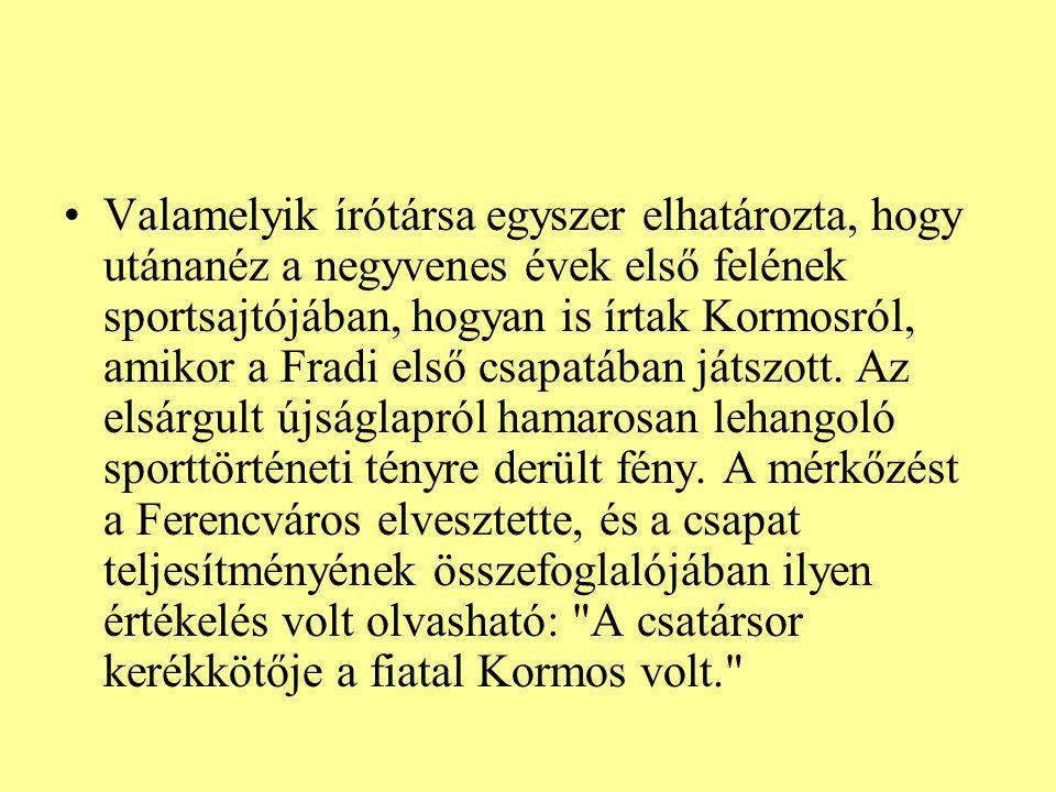 Valamelyik írótársa egyszer elhatározta, hogy utánanéz a negyvenes évek első felének sportsajtójában, hogyan is írtak Kormosról, amikor a Fradi első c