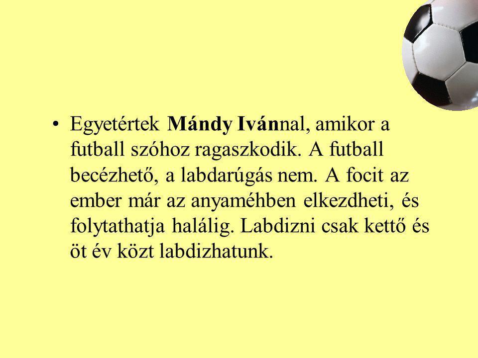 Egyetértek Mándy Ivánnal, amikor a futball szóhoz ragaszkodik. A futball becézhető, a labdarúgás nem. A focit az ember már az anyaméhben elkezdheti, é