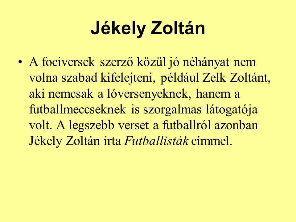 Jékely Zoltán A fociversek szerző közül jó néhányat nem volna szabad kifelejteni, például Zelk Zoltánt, aki nemcsak a lóversenyeknek, hanem a futballm