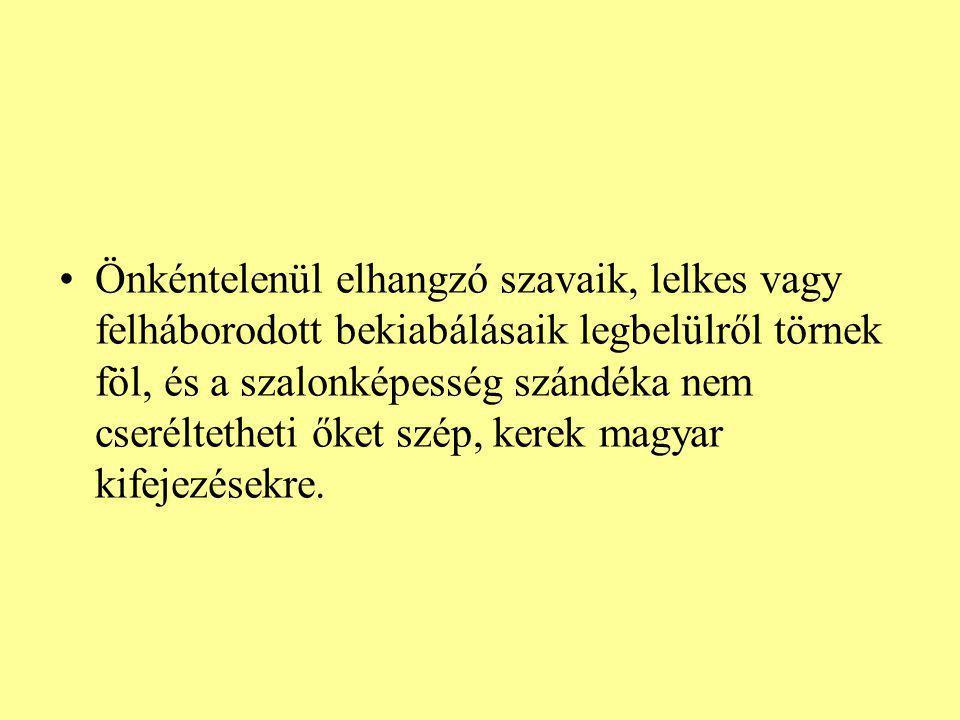 Önkéntelenül elhangzó szavaik, lelkes vagy felháborodott bekiabálásaik legbelülről törnek föl, és a szalonképesség szándéka nem cseréltetheti őket szép, kerek magyar kifejezésekre.