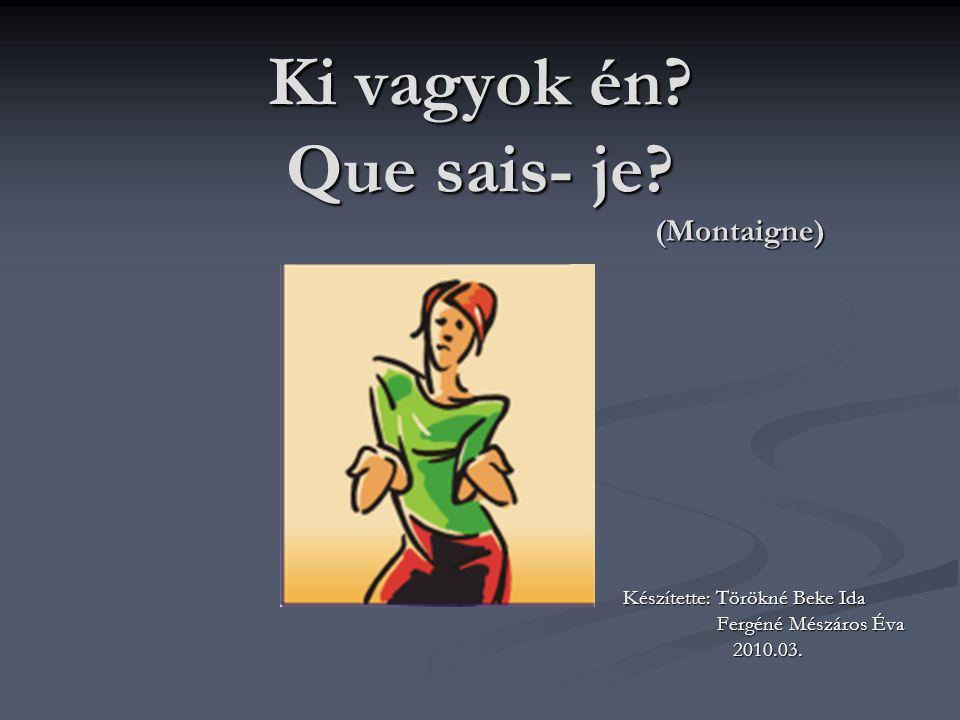 Ki vagyok én? Que sais- je? (Montaigne) Készítette: Törökné Beke Ida Fergéné Mészáros Éva Fergéné Mészáros Éva 2010.03. 2010.03.