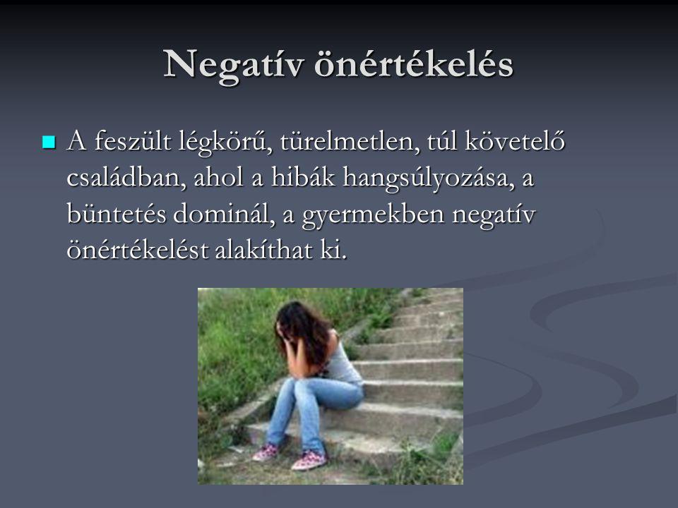 Negatív önértékelés A feszült légkörű, türelmetlen, túl követelő családban, ahol a hibák hangsúlyozása, a büntetés dominál, a gyermekben negatív önért