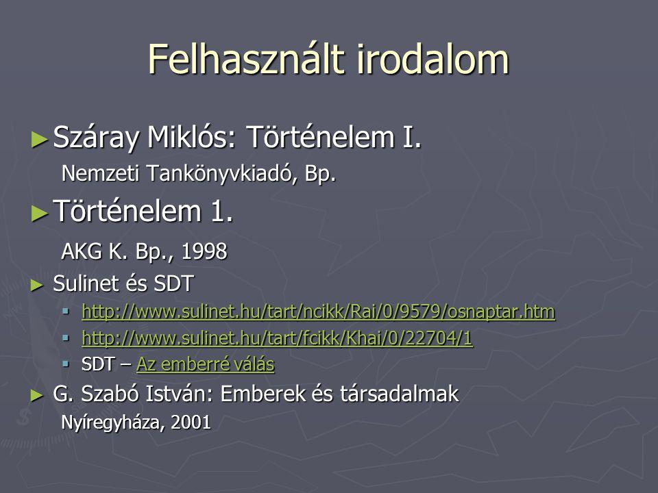 Felhasznált irodalom ► Száray Miklós: Történelem I. Nemzeti Tankönyvkiadó, Bp. ► Történelem 1. AKG K. Bp., 1998 ► Sulinet és SDT  http://www.sulinet.