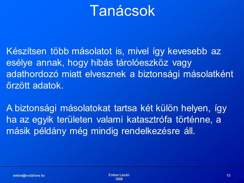 ember@vodafone.hu Ember László 2008 13 Tanácsok Készítsen több másolatot is, mivel így kevesebb az esélye annak, hogy hibás tárolóeszköz vagy adathord