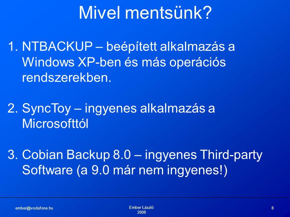 ember@vodafone.hu Ember László 2008 8 Mivel mentsünk? 1.NTBACKUP – beépített alkalmazás a Windows XP-ben és más operációs rendszerekben. 2.SyncToy – i