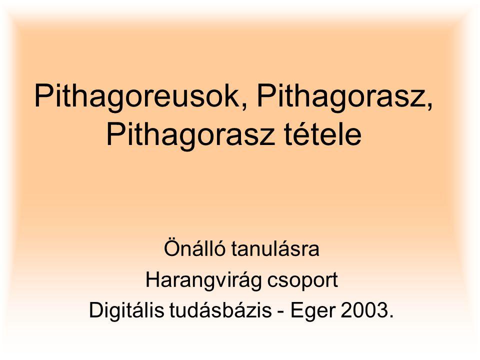 Pithagoreusok, Pithagorasz, Pithagorasz tétele Önálló tanulásra Harangvirág csoport Digitális tudásbázis - Eger 2003.