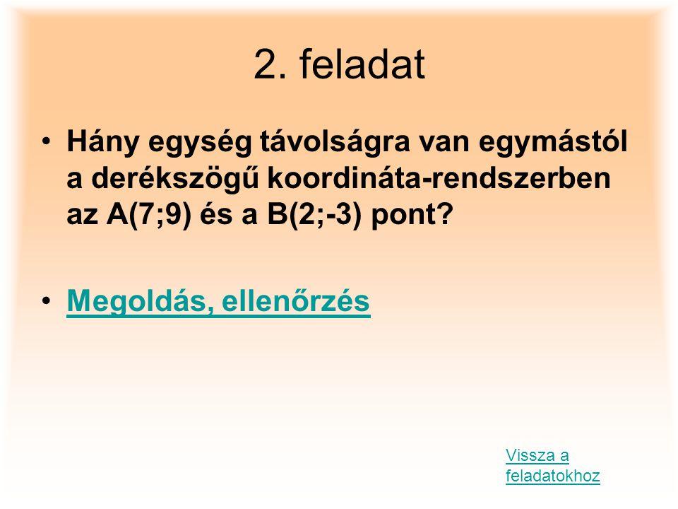 2. feladat Hány egység távolságra van egymástól a derékszögű koordináta-rendszerben az A(7;9) és a B(2;-3) pont? Megoldás, ellenőrzés Vissza a feladat