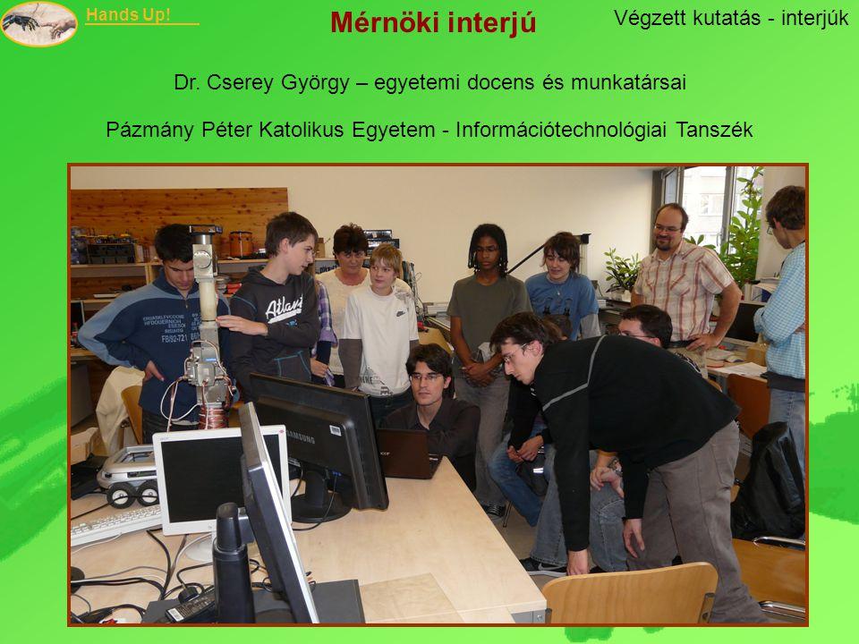 Hands Up! Végzett kutatás - interjúk Mérnöki interjú Dr. Cserey György – egyetemi docens és munkatársai Pázmány Péter Katolikus Egyetem - Információte